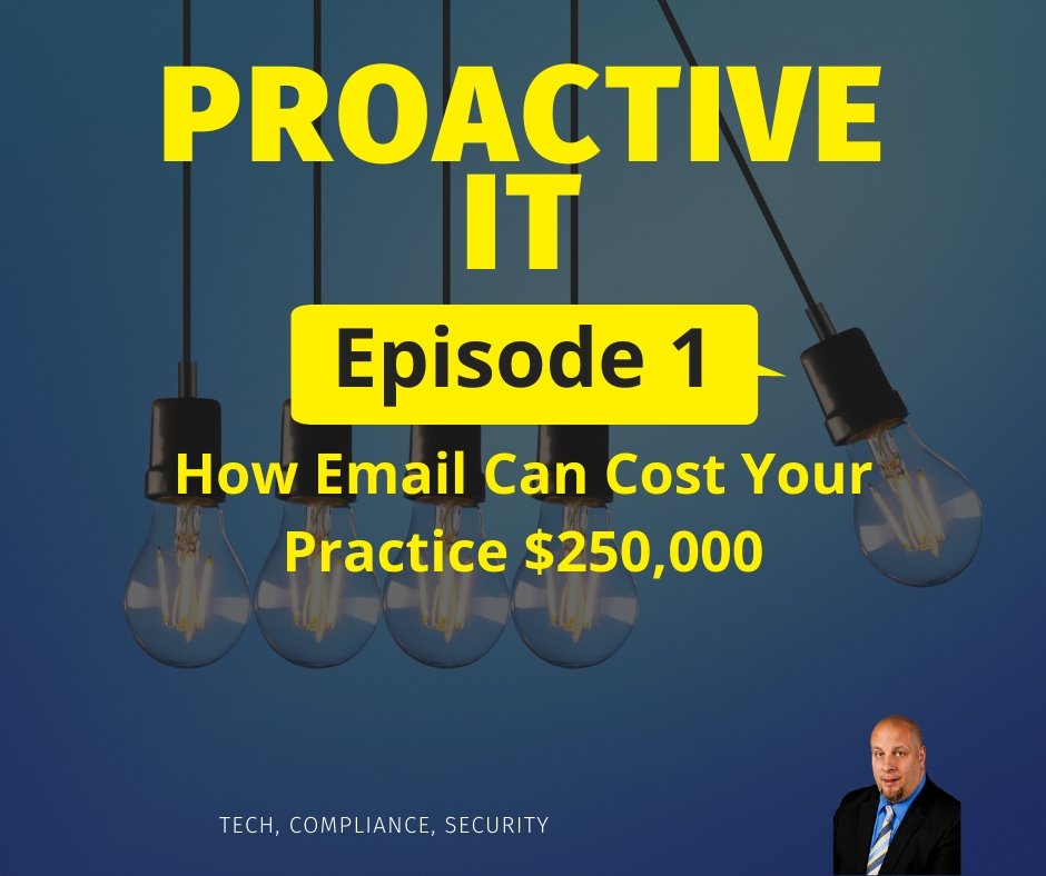 ProactiveIT Ep 1 How Email Can Cost Your Practice $250,000