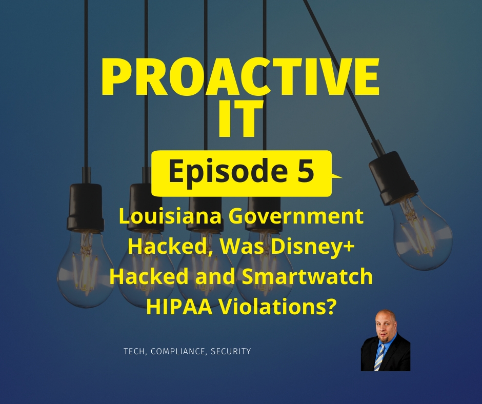 EP5 ProactiveIT Podcast Louisiana Government Hacked Was Disney+ Hacked and Smartwatch HIPAA Breach